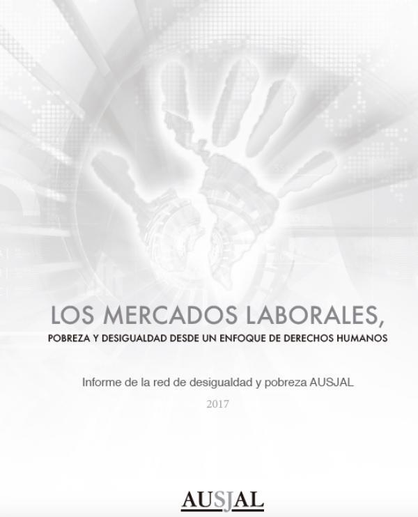 INFORME  DE LA RED DE DESIGUALDAD Y POBREZA AUSJAL. LOS MERCADOS LABORALES, POBREZA Y DESIGUALDAD DESDE UN ENFOQUE DE DERECHOS HUMANOS